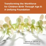 Now available: Transforming the Workforce for Children Birth Through Age 8: A Unifying Foundation